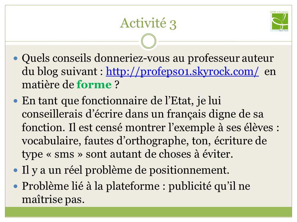 Activité 3 Quels conseils donneriez-vous au professeur auteur du blog suivant : http://profeps01.skyrock.com/ en matière de forme http://profeps01.skyrock.com/ En tant que fonctionnaire de l'Etat, je lui conseillerais d'écrire dans un français digne de sa fonction.