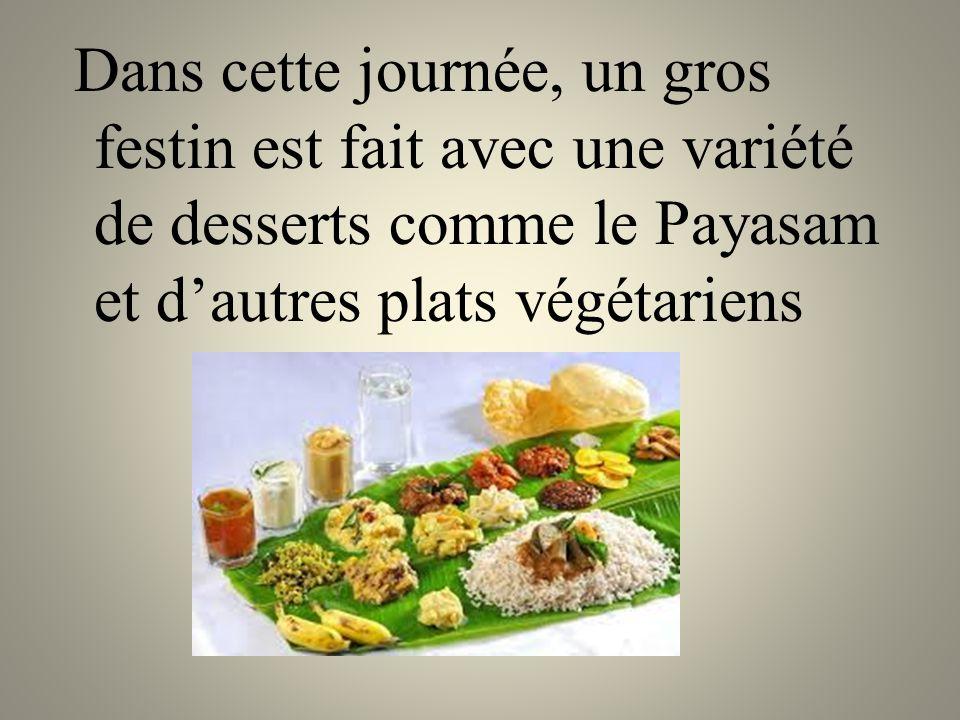 Dans cette journée, un gros festin est fait avec une variété de desserts comme le Payasam et d'autres plats végétariens