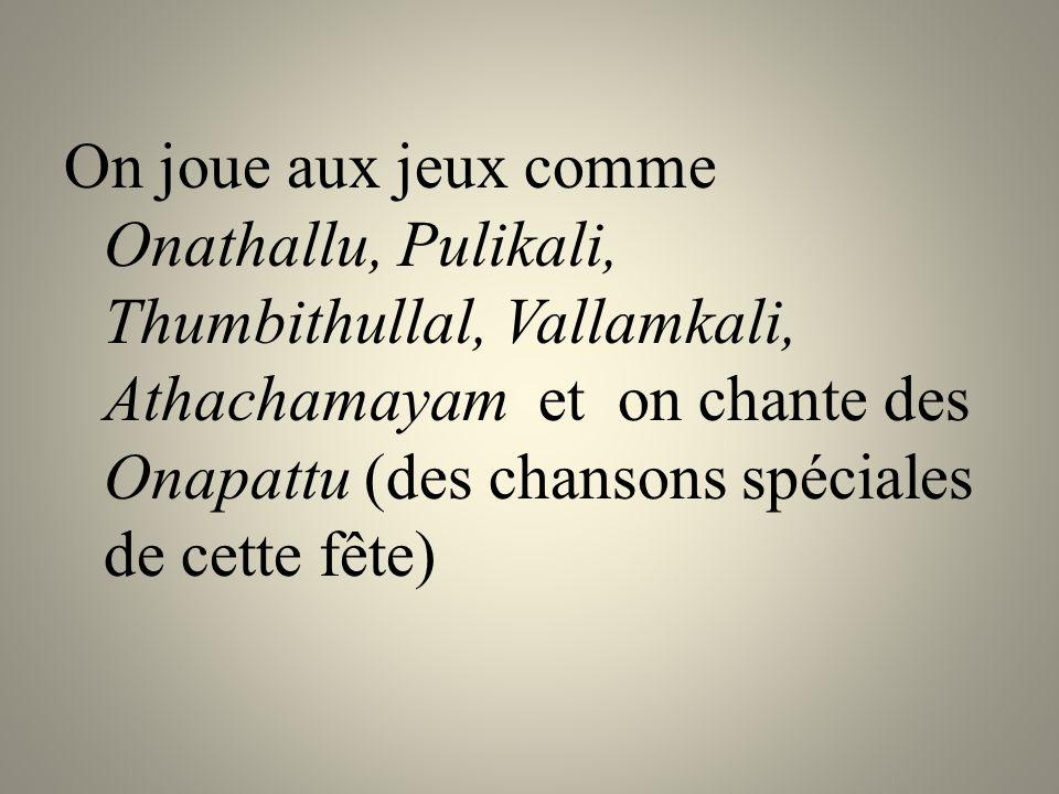 On joue aux jeux comme Onathallu, Pulikali, Thumbithullal, Vallamkali, Athachamayam et on chante des Onapattu (des chansons spéciales de cette fête)