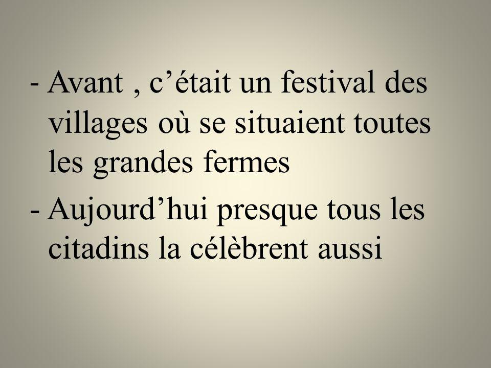 - Avant, c'était un festival des villages où se situaient toutes les grandes fermes - Aujourd'hui presque tous les citadins la célèbrent aussi