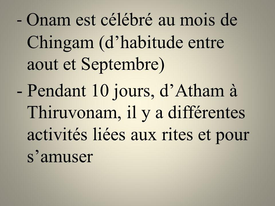 - Onam est célébré au mois de Chingam (d'habitude entre aout et Septembre) - Pendant 10 jours, d'Atham à Thiruvonam, il y a différentes activités liées aux rites et pour s'amuser