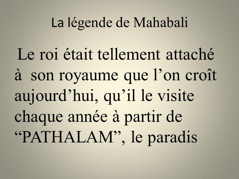 La l égende de Mahabali Le roi était tellement attaché à son royaume que l'on croît aujourd'hui, qu'il le visite chaque année à partir de PATHALAM , le paradis