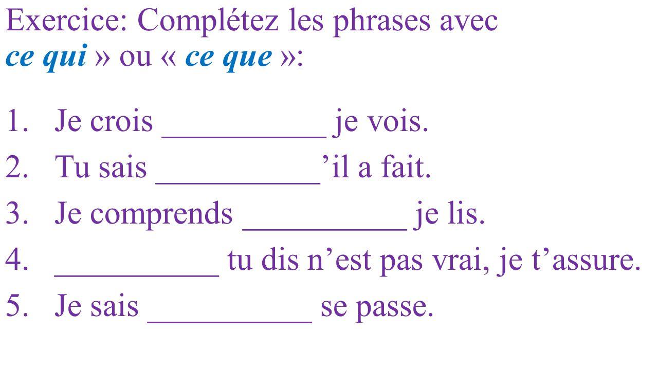 Exercice: Complétez les phrases avec ce qui » ou « ce que »: 1.Je crois __________ je vois. 2.Tu sais __________'il a fait. 3.Je comprends __________
