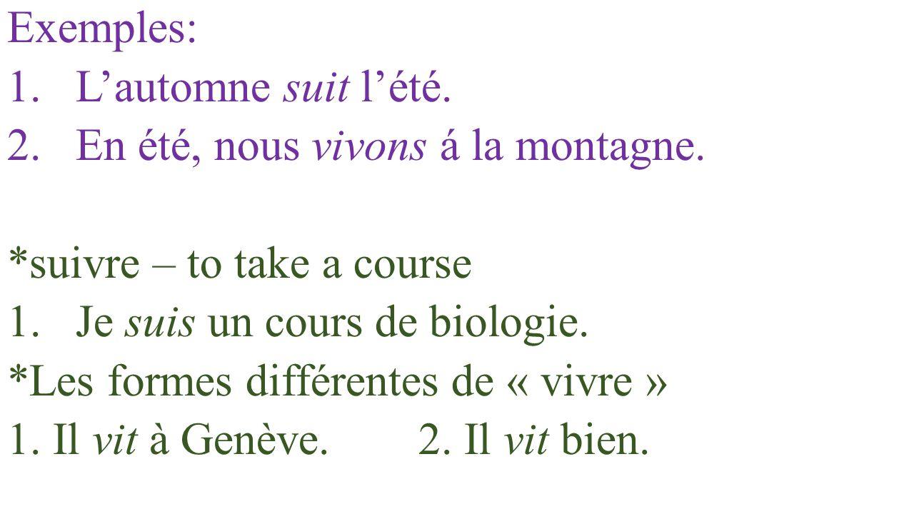 Exemples: 1.L'automne suit l'été. 2.En été, nous vivons á la montagne. *suivre – to take a course 1.Je suis un cours de biologie. *Les formes différen