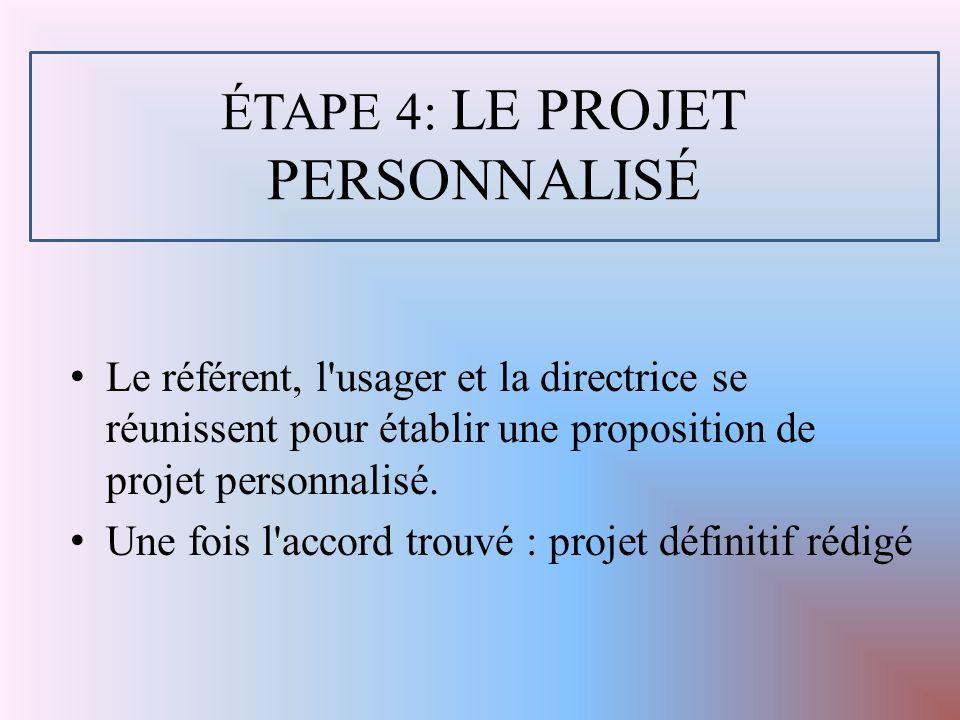 ÉTAPE 4: LE PROJET PERSONNALISÉ Le référent, l usager et la directrice se réunissent pour établir une proposition de projet personnalisé.