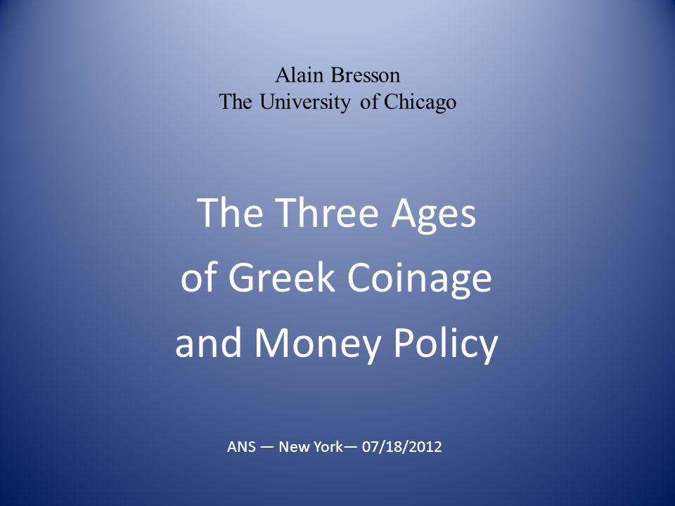 The Three Ages of Greek Coinage and Money Policy Alain Bresson The University of Chicago ANS — New York— 07/18/2012
