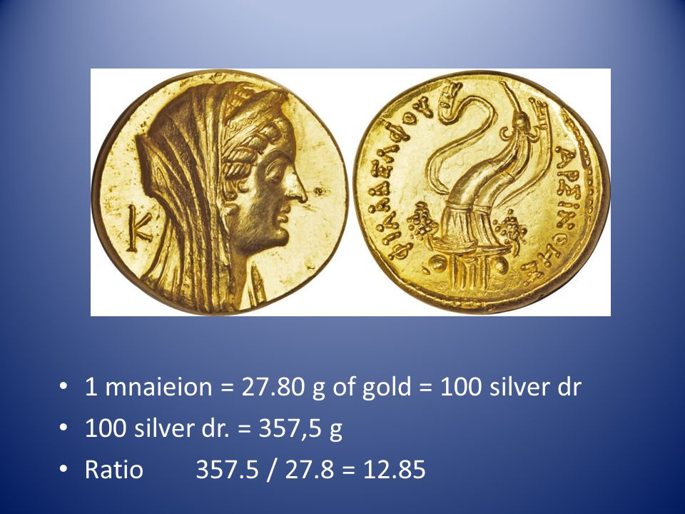 1 mnaieion = 27.80 g of gold = 100 silver dr 100 silver dr. = 357,5 g Ratio357.5 / 27.8 = 12.85