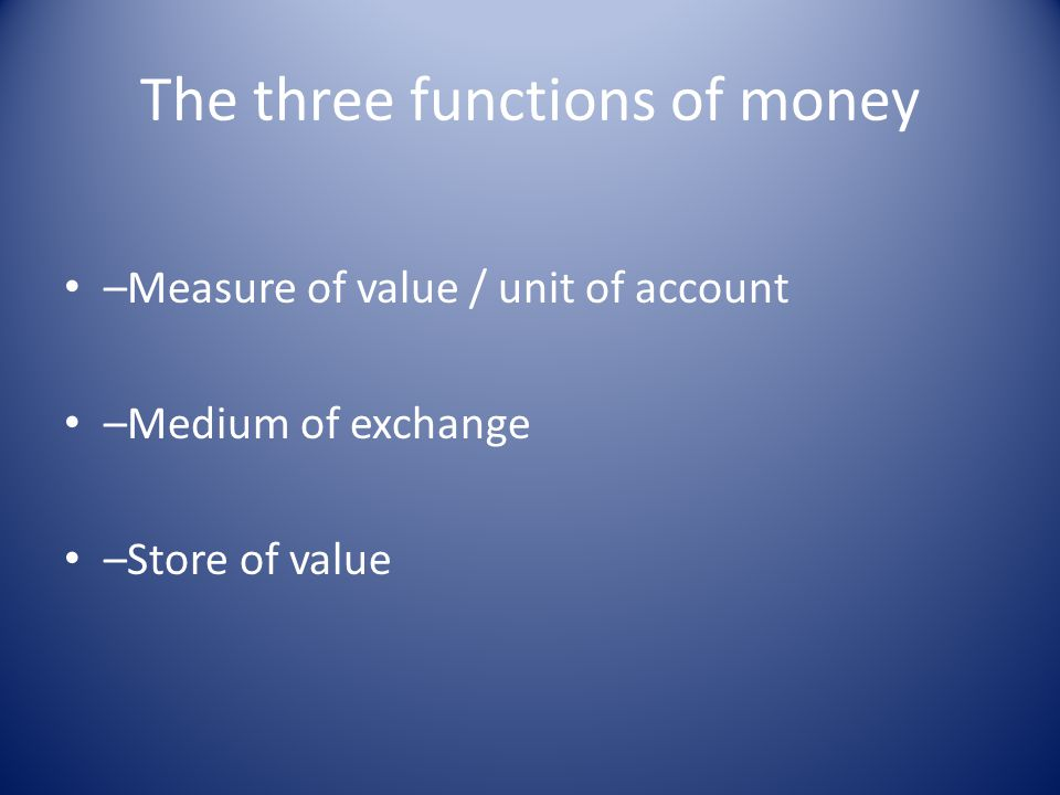 The three functions of money –Measure of value / unit of account –Medium of exchange –Store of value