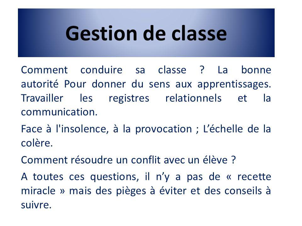 Gestion de classe Comment conduire sa classe ? La bonne autorité Pour donner du sens aux apprentissages. Travailler les registres relationnels et la c