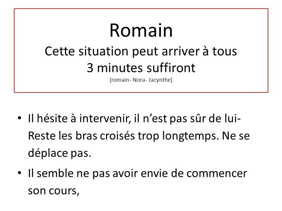 Romain Cette situation peut arriver à tous 3 minutes suffiront [romain- Nora- Jacynthe] Il hésite à intervenir, il n'est pas sûr de lui- Reste les bras croisés trop longtemps.