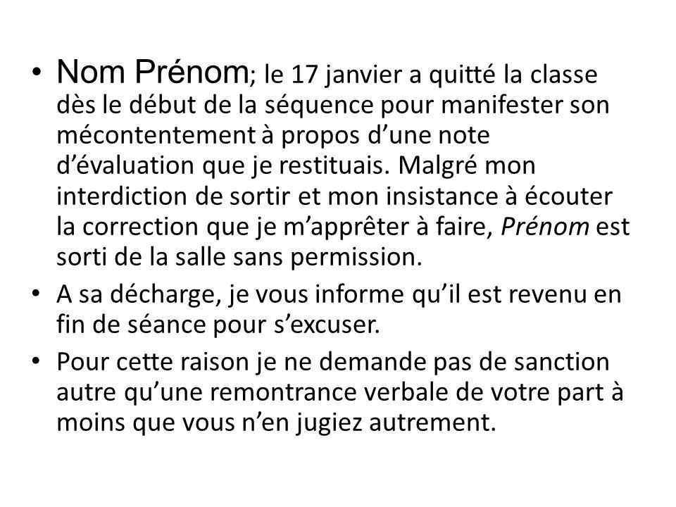Nom Prénom ; le 17 janvier a quitté la classe dès le début de la séquence pour manifester son mécontentement à propos d'une note d'évaluation que je restituais.