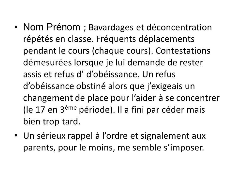 Nom Prénom ; Bavardages et déconcentration répétés en classe. Fréquents déplacements pendant le cours (chaque cours). Contestations démesurées lorsque