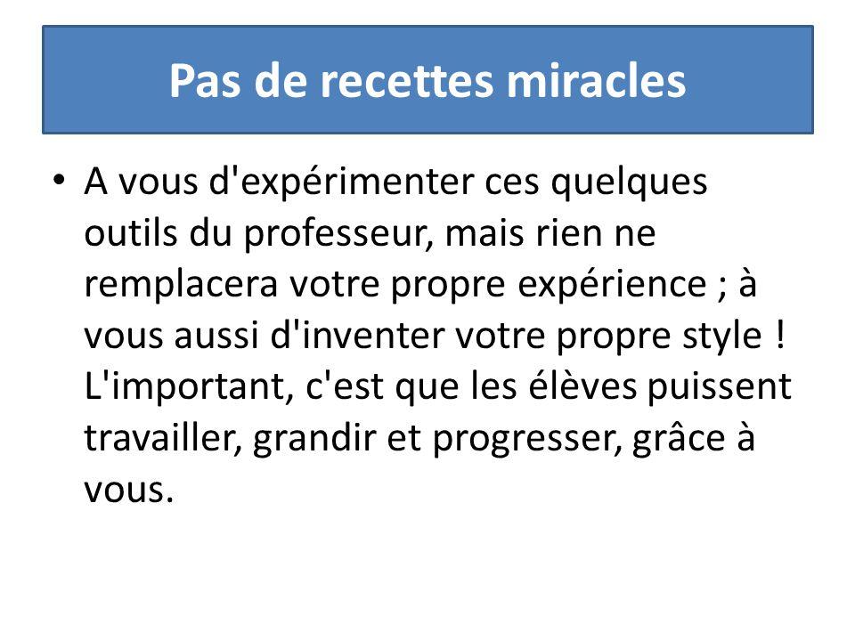 Pas de recettes miracles A vous d'expérimenter ces quelques outils du professeur, mais rien ne remplacera votre propre expérience ; à vous aussi d'inv