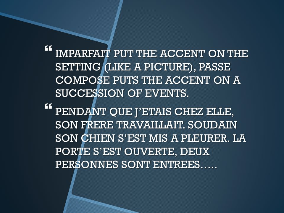  IMPARFAIT PUT THE ACCENT ON THE SETTING (LIKE A PICTURE), PASSE COMPOSE PUTS THE ACCENT ON A SUCCESSION OF EVENTS.