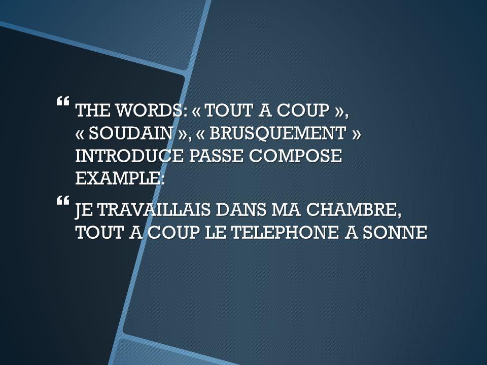  THE WORDS: « TOUT A COUP », « SOUDAIN », « BRUSQUEMENT » INTRODUCE PASSE COMPOSE EXAMPLE:  JE TRAVAILLAIS DANS MA CHAMBRE, TOUT A COUP LE TELEPHONE A SONNE
