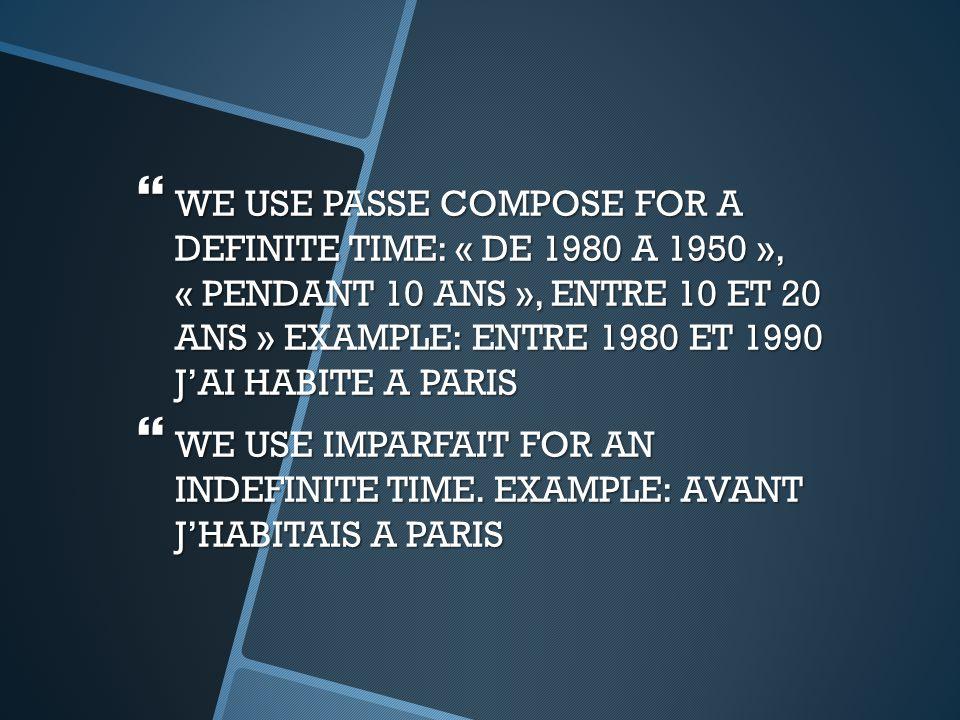  WE USE PASSE COMPOSE FOR A DEFINITE TIME: « DE 1980 A 1950 », « PENDANT 10 ANS », ENTRE 10 ET 20 ANS » EXAMPLE: ENTRE 1980 ET 1990 J'AI HABITE A PARIS  WE USE IMPARFAIT FOR AN INDEFINITE TIME.