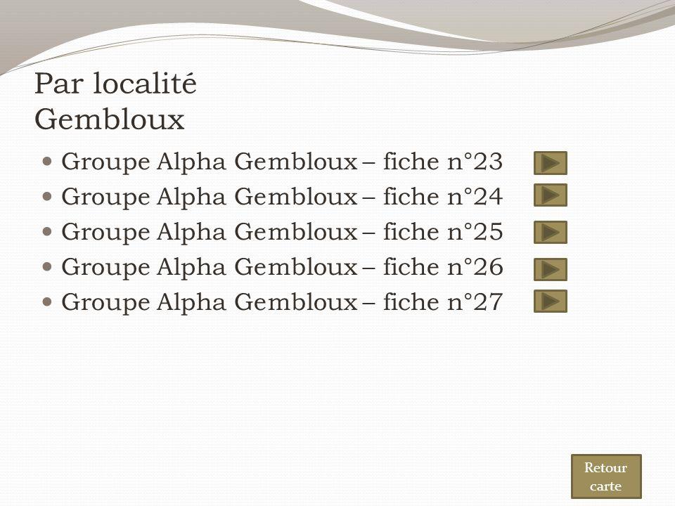 Par localité Gembloux Groupe Alpha Gembloux – fiche n°23 Groupe Alpha Gembloux – fiche n°24 Groupe Alpha Gembloux – fiche n°25 Groupe Alpha Gembloux – fiche n°26 Groupe Alpha Gembloux – fiche n°27 Retour carte