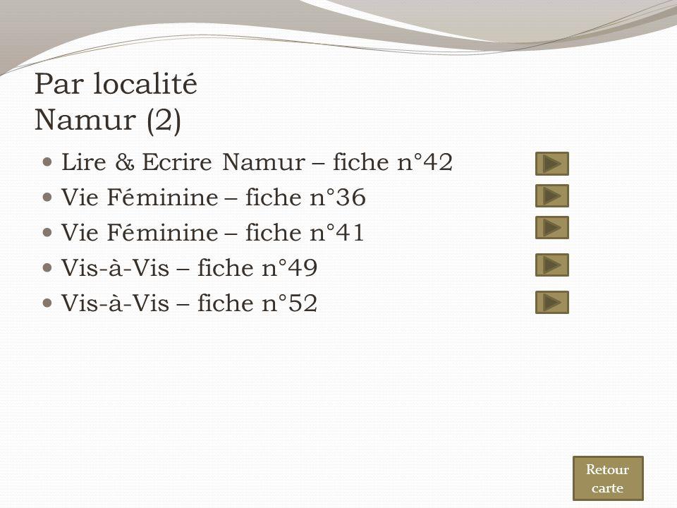 Par localité Namur (2) Lire & Ecrire Namur – fiche n°42 Vie Féminine – fiche n°36 Vie Féminine – fiche n°41 Vis-à-Vis – fiche n°49 Vis-à-Vis – fiche n°52 Retour carte