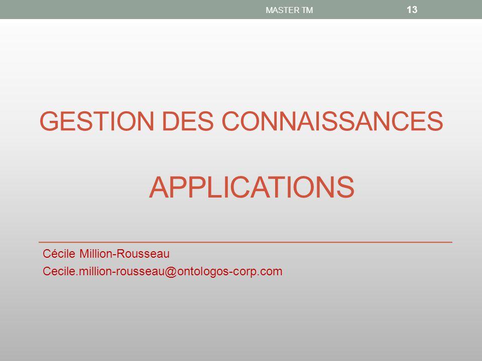 GESTION DES CONNAISSANCES Cécile Million-Rousseau Cecile.million-rousseau@ontologos-corp.com MASTER TM 13 APPLICATIONS
