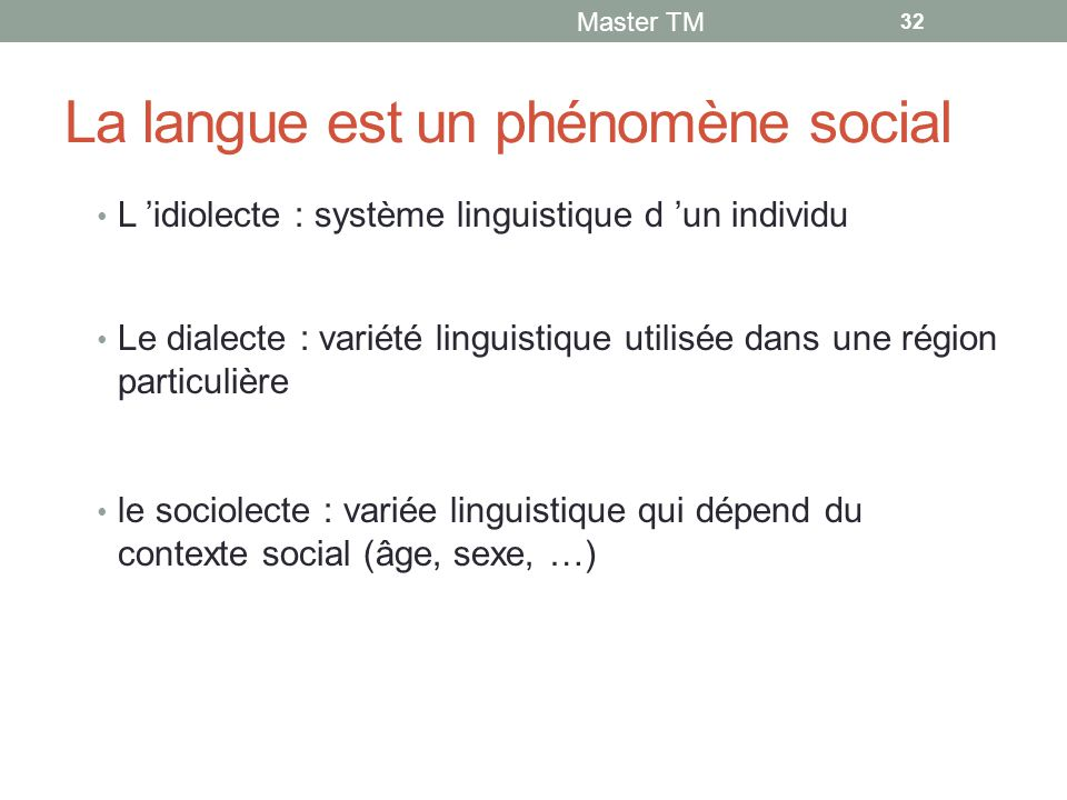 La langue est un phénomène social L 'idiolecte : système linguistique d 'un individu Le dialecte : variété linguistique utilisée dans une région particulière le sociolecte : variée linguistique qui dépend du contexte social (âge, sexe, …) Master TM 32