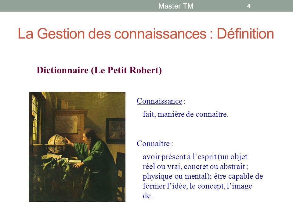 La Gestion des connaissances : Définition Master TM 4 Dictionnaire (Le Petit Robert) Connaissance : fait, manière de connaître.
