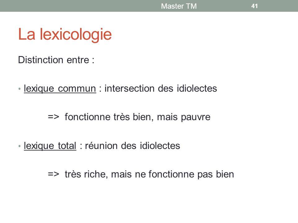 La lexicologie Distinction entre : lexique commun : intersection des idiolectes => fonctionne très bien, mais pauvre lexique total : réunion des idiolectes => très riche, mais ne fonctionne pas bien Master TM 41