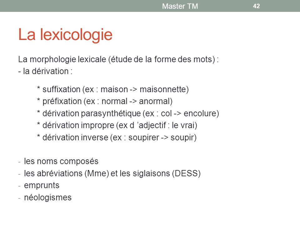 La lexicologie La morphologie lexicale (étude de la forme des mots) : - la dérivation : * suffixation (ex : maison -> maisonnette) * préfixation (ex : normal -> anormal) * dérivation parasynthétique (ex : col -> encolure) * dérivation impropre (ex d 'adjectif : le vrai) * dérivation inverse (ex : soupirer -> soupir) - les noms composés - les abréviations (Mme) et les siglaisons (DESS) - emprunts - néologismes Master TM 42