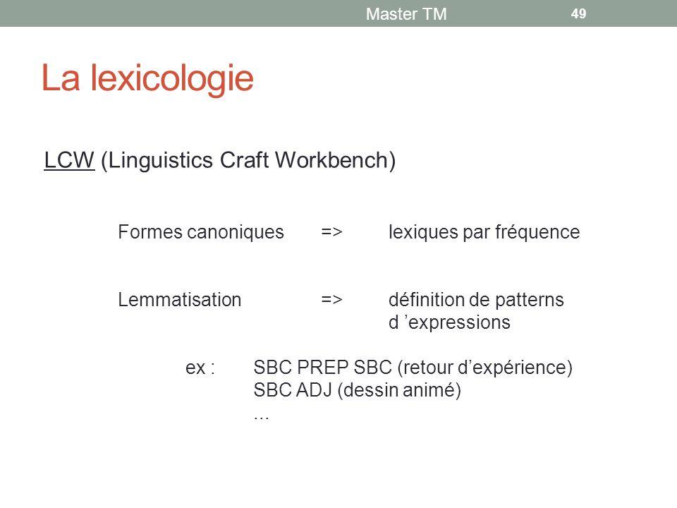 La lexicologie Master TM 49 Formes canoniques=>lexiques par fréquence Lemmatisation=>définition de patterns d 'expressions ex :SBC PREP SBC (retour d'expérience) SBC ADJ (dessin animé)...