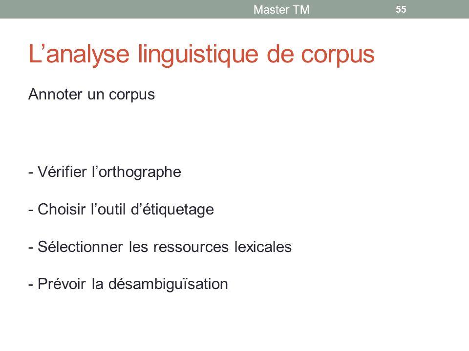 L'analyse linguistique de corpus Annoter un corpus - Vérifier l'orthographe - Choisir l'outil d'étiquetage - Sélectionner les ressources lexicales - Prévoir la désambiguïsation Master TM 55