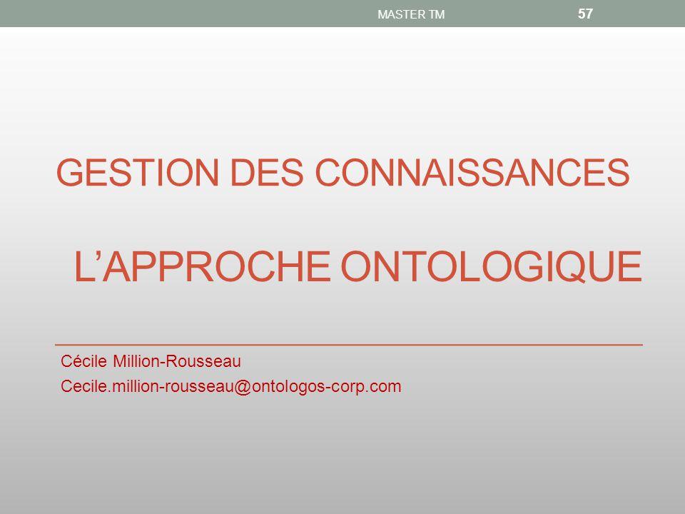 GESTION DES CONNAISSANCES Cécile Million-Rousseau Cecile.million-rousseau@ontologos-corp.com MASTER TM 57 L'APPROCHE ONTOLOGIQUE