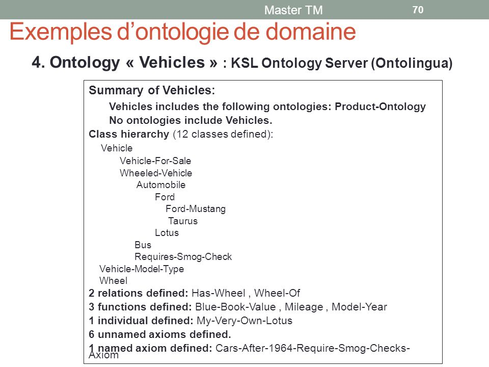 Exemples d'ontologie de domaine Master TM 70 4. Ontology « Vehicles » : KSL Ontology Server (Ontolingua) Summary of Vehicles: Vehicles includes the fo
