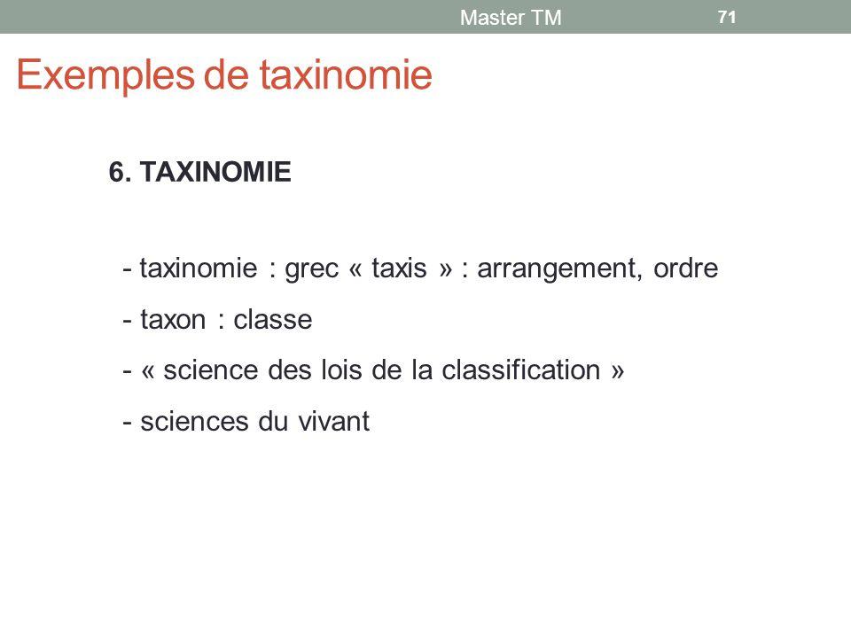 Exemples de taxinomie Master TM 71 - taxinomie : grec « taxis » : arrangement, ordre - taxon : classe - « science des lois de la classification » - sciences du vivant 6.