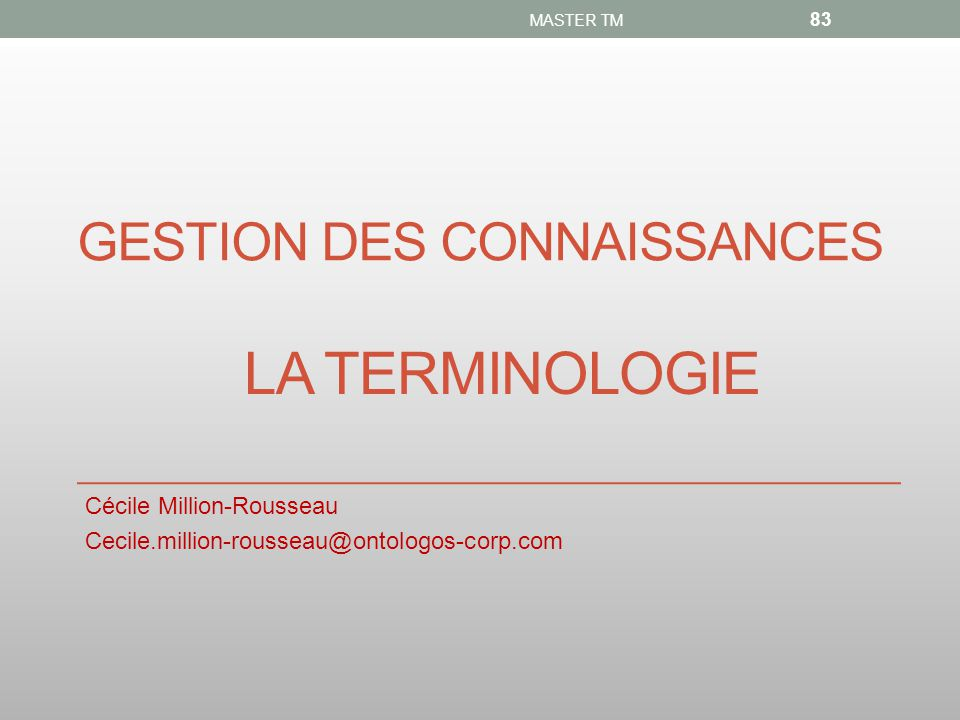 GESTION DES CONNAISSANCES Cécile Million-Rousseau Cecile.million-rousseau@ontologos-corp.com MASTER TM 83 LA TERMINOLOGIE