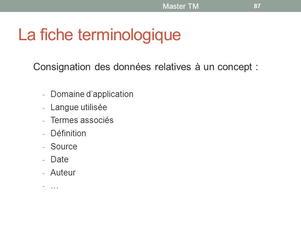La fiche terminologique Consignation des données relatives à un concept : - Domaine d'application - Langue utilisée - Termes associés - Définition - Source - Date - Auteur - … Master TM 87