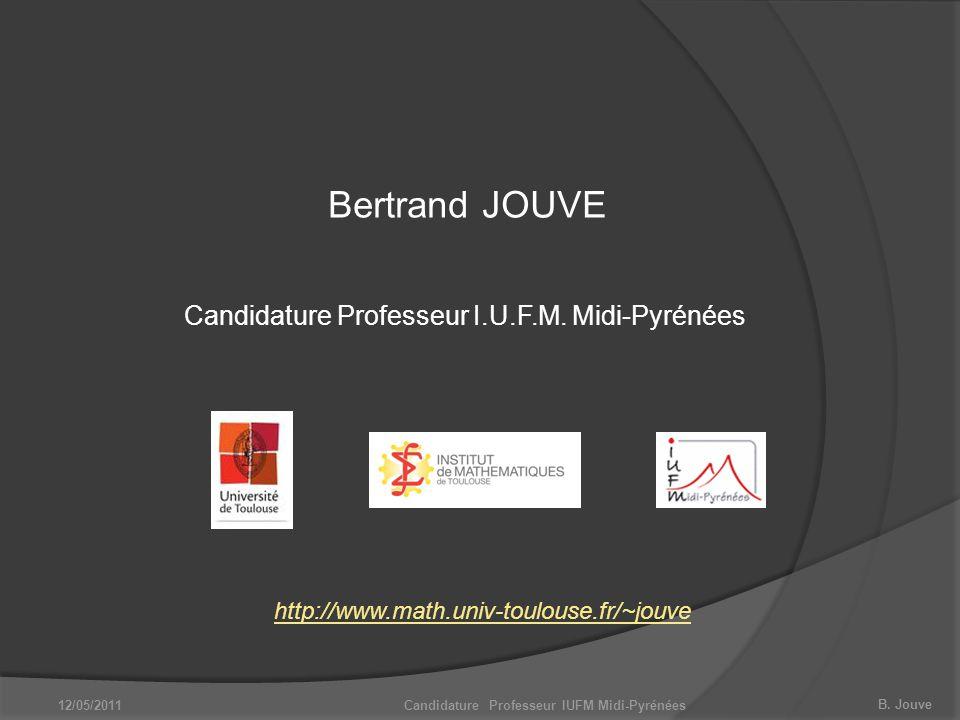 B. Jouve Bertrand JOUVE http://www.math.univ-toulouse.fr/~jouve Candidature Professeur IUFM Midi-Pyrénées Candidature Professeur I.U.F.M. Midi-Pyrénée