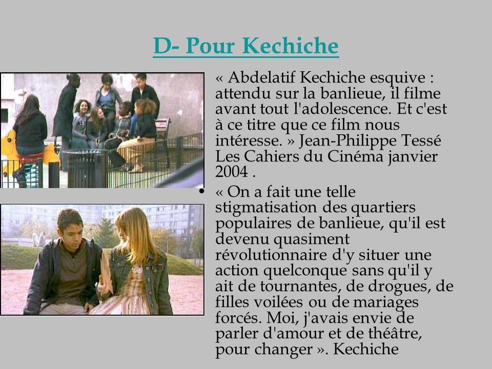 D- Pour Kechiche « Abdelatif Kechiche esquive : attendu sur la banlieue, il filme avant tout l'adolescence. Et c'est à ce titre que ce film nous intér