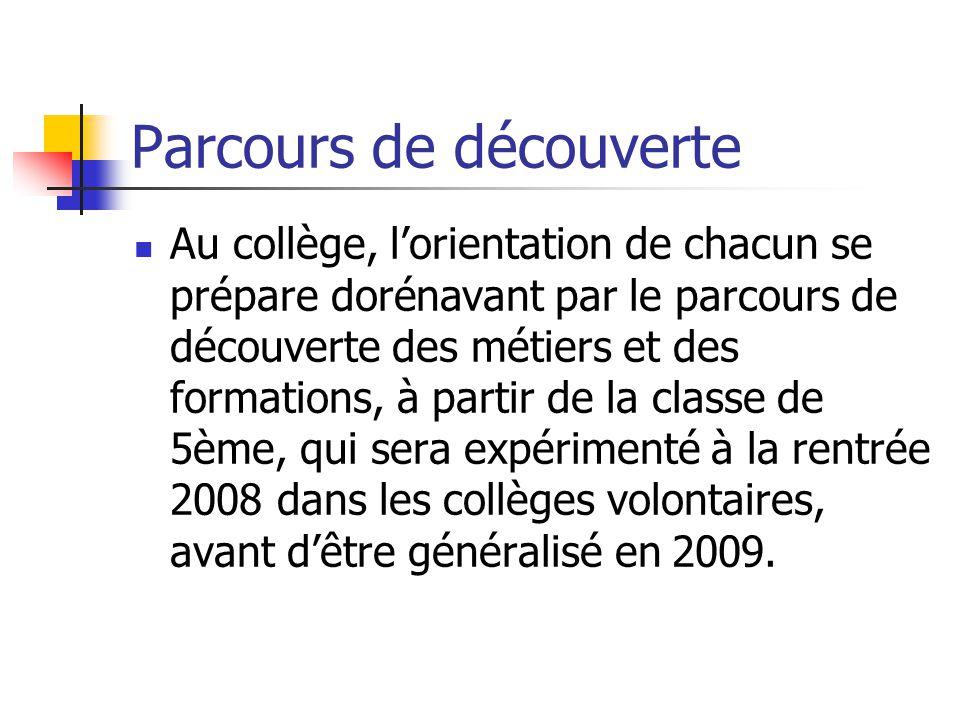 Parcours de découverte Au collège, l'orientation de chacun se prépare dorénavant par le parcours de découverte des métiers et des formations, à partir de la classe de 5ème, qui sera expérimenté à la rentrée 2008 dans les collèges volontaires, avant d'être généralisé en 2009.