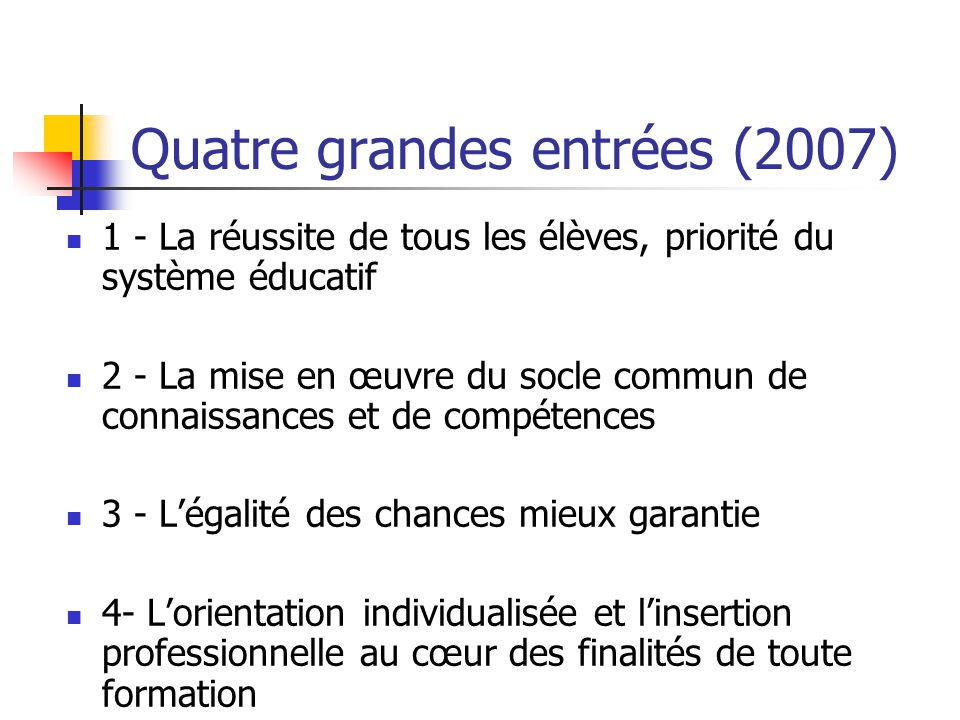 Quatre grandes entrées (2007) 1 - La réussite de tous les élèves, priorité du système éducatif 2 - La mise en œuvre du socle commun de connaissances et de compétences 3 - L'égalité des chances mieux garantie 4- L'orientation individualisée et l'insertion professionnelle au cœur des finalités de toute formation