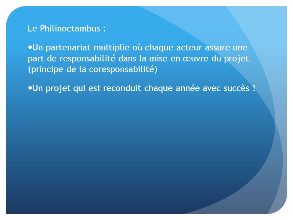 Le Philinoctambus : Un partenariat multiplie où chaque acteur assure une part de responsabilité dans la mise en œuvre du projet (principe de la coresponsabilité) Un projet qui est reconduit chaque année avec succès !