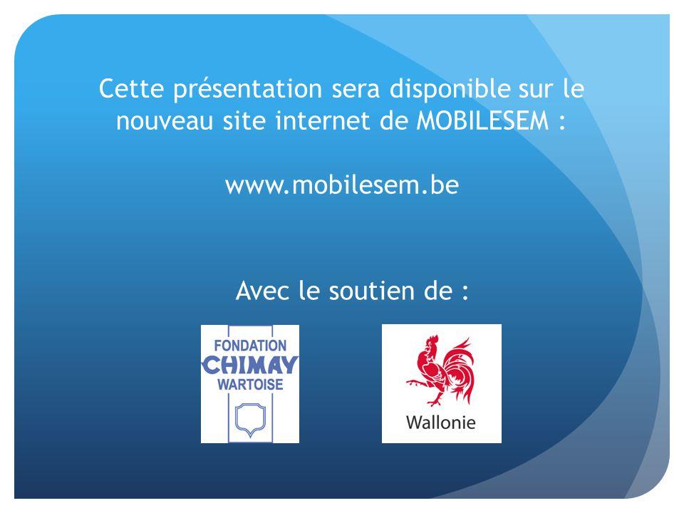 Cette présentation sera disponible sur le nouveau site internet de MOBILESEM : www.mobilesem.be Avec le soutien de :