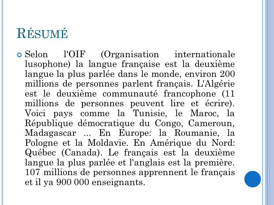 R ÉSUMÉ Selon l OIF (Organisation internationale lusophone) la langue française est la deuxième langue la plus parlée dans le monde, environ 200 millions de personnes parlent français.