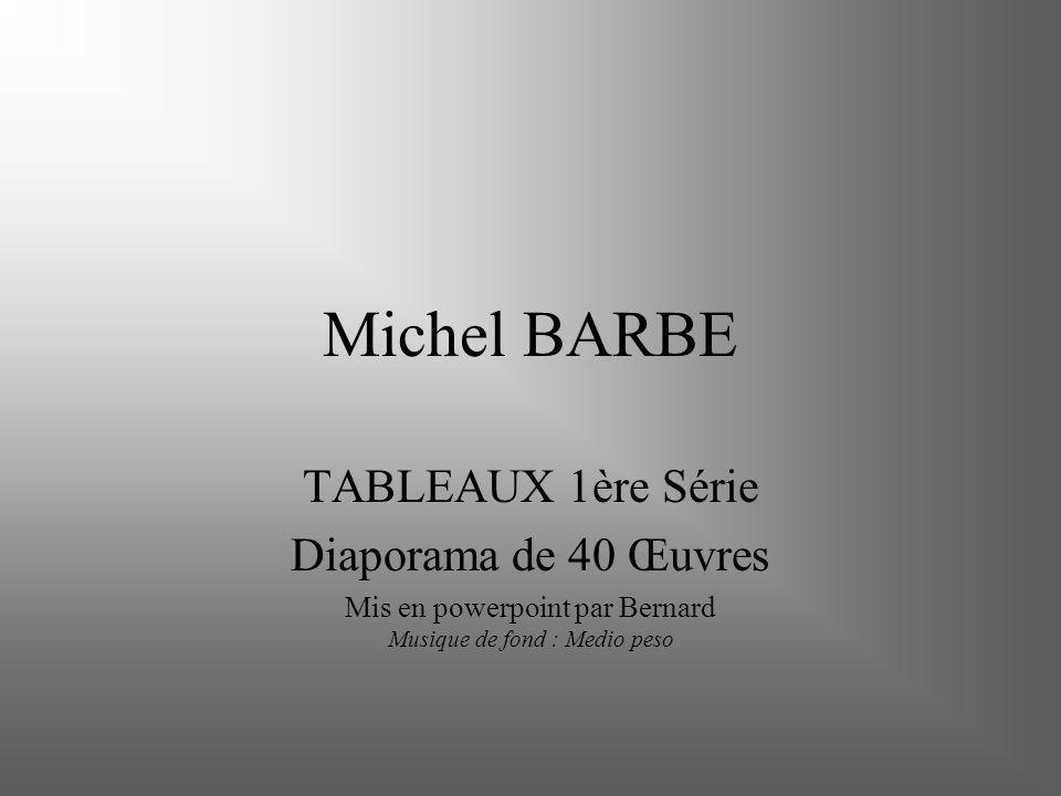 Michel BARBE TABLEAUX 1ère Série Diaporama de 40 Œuvres Mis en powerpoint par Bernard Musique de fond : Medio peso