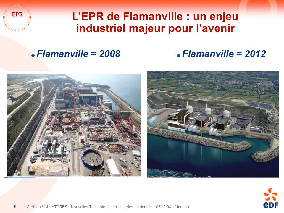 8 Stefano SALVATORES - Nouvelles Technologies et énergies de demain - 03/12/08 - Marseille EPR Flamanville = 2008 Flamanville = 2012 L'EPR de Flamanvi