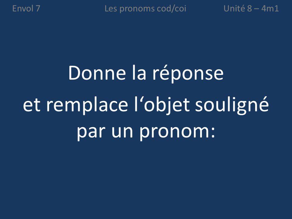Envol 7 Donne la réponse et remplace l'objet souligné par un pronom: Unité 8 – 4m1Les pronoms cod/coi
