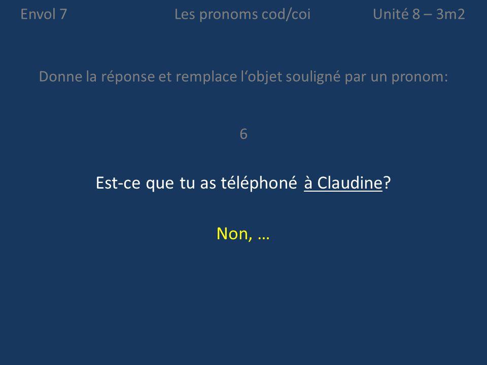 Envol 7 Donne la réponse et remplace l'objet souligné par un pronom: Unité 8 – 3m2Les pronoms cod/coi 6 Est-ce que tu as téléphoné à Claudine? Non, …