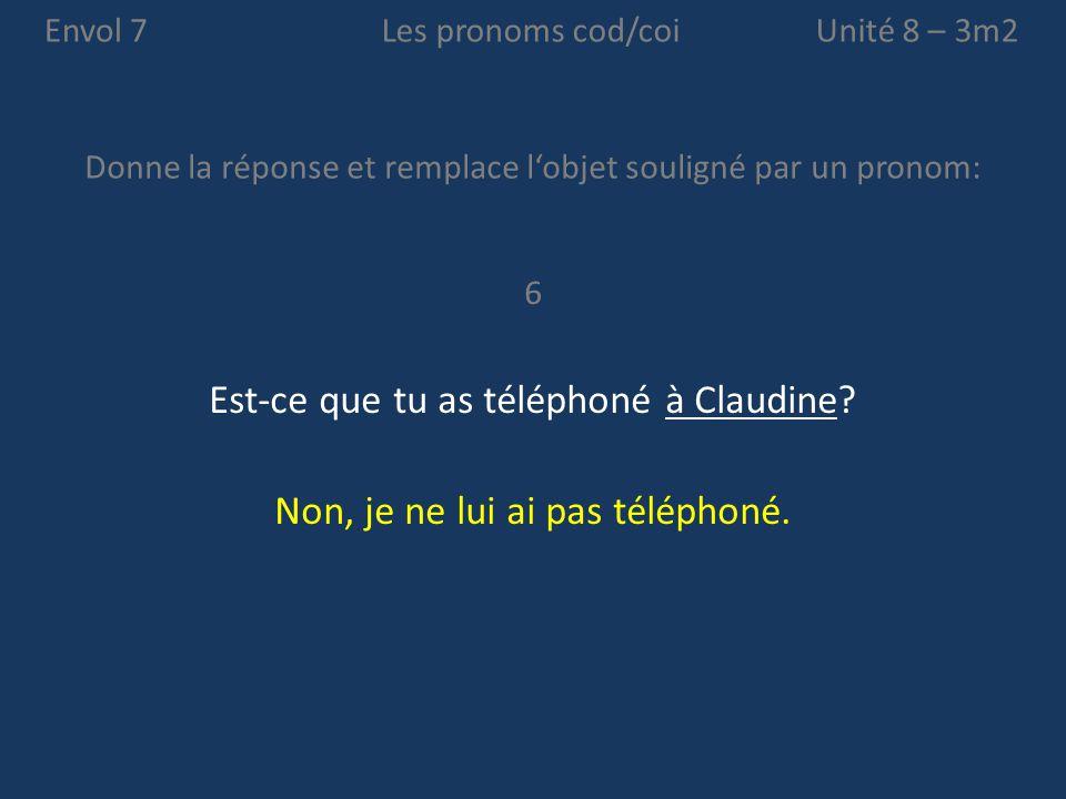 Envol 7 Donne la réponse et remplace l'objet souligné par un pronom: Unité 8 – 3m2Les pronoms cod/coi 6 Est-ce que tu as téléphoné à Claudine? Non, je