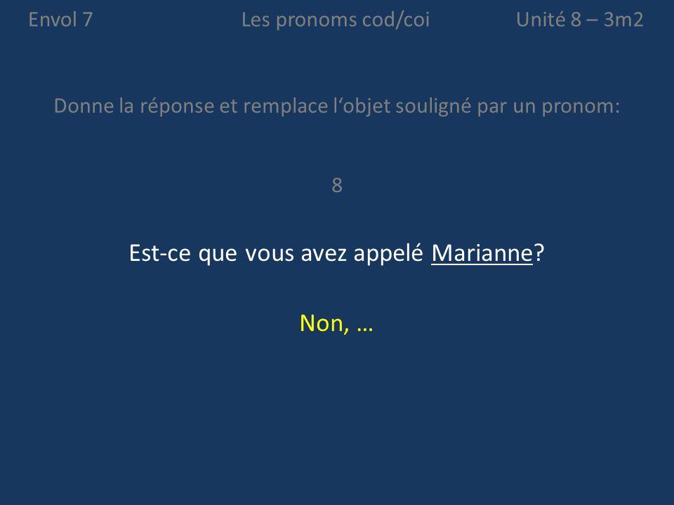 Envol 7 Donne la réponse et remplace l'objet souligné par un pronom: Unité 8 – 3m2Les pronoms cod/coi 8 Est-ce que vous avez appelé Marianne? Non, …
