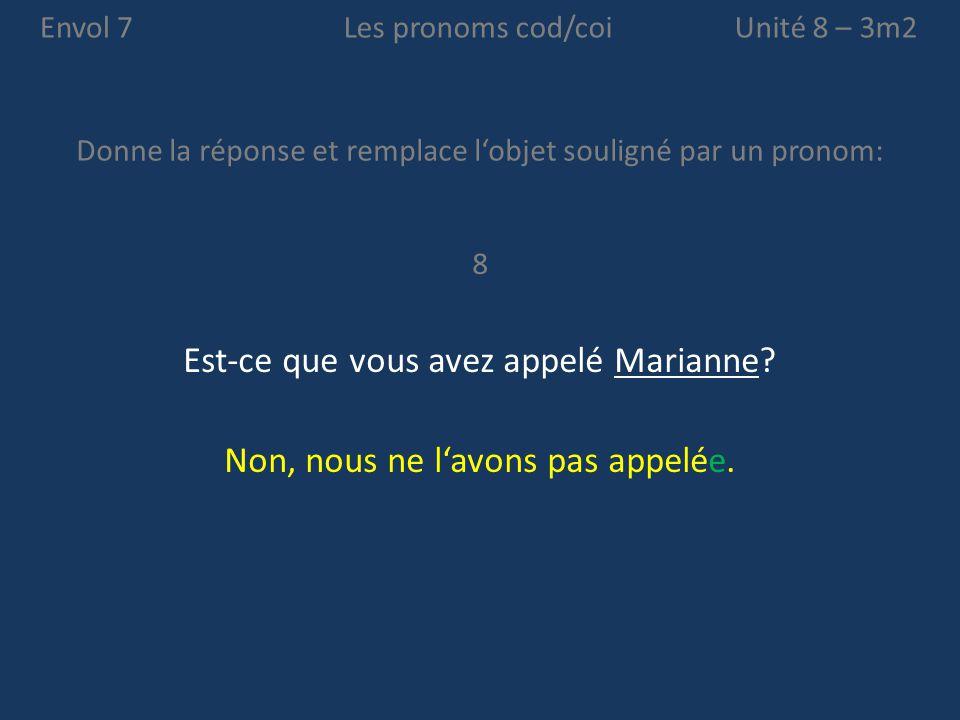 Envol 7 Donne la réponse et remplace l'objet souligné par un pronom: Unité 8 – 3m2Les pronoms cod/coi 8 Est-ce que vous avez appelé Marianne? Non, nou