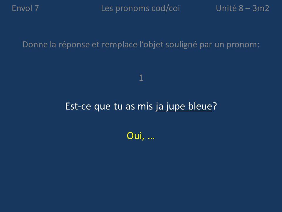 Envol 7 Donne la réponse et remplace l'objet souligné par un pronom: Unité 8  3m2Les pronoms cod/coi 1 Est-ce que tu as mis ja jupe bleue.