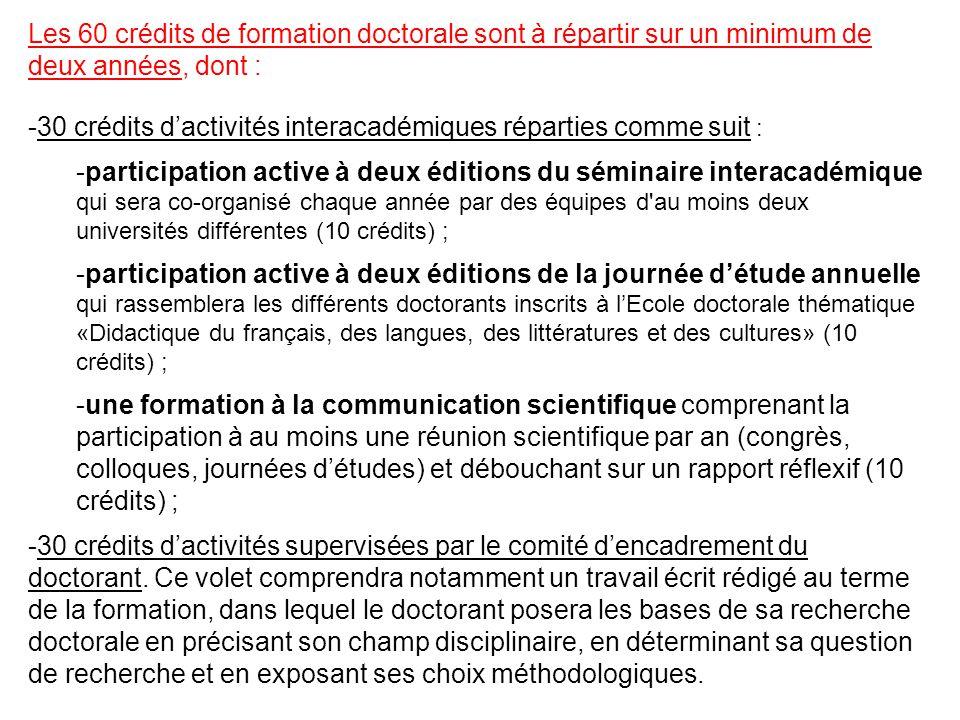 Les 60 crédits de formation doctorale sont à répartir sur un minimum de deux années, dont : -30 crédits d'activités interacadémiques réparties comme suit : -participation active à deux éditions du séminaire interacadémique qui sera co-organisé chaque année par des équipes d au moins deux universités différentes (10 crédits) ; -participation active à deux éditions de la journée d'étude annuelle qui rassemblera les différents doctorants inscrits à l'Ecole doctorale thématique «Didactique du français, des langues, des littératures et des cultures» (10 crédits) ; -une formation à la communication scientifique comprenant la participation à au moins une réunion scientifique par an (congrès, colloques, journées d'études) et débouchant sur un rapport réflexif (10 crédits) ; -30 crédits d'activités supervisées par le comité d'encadrement du doctorant.